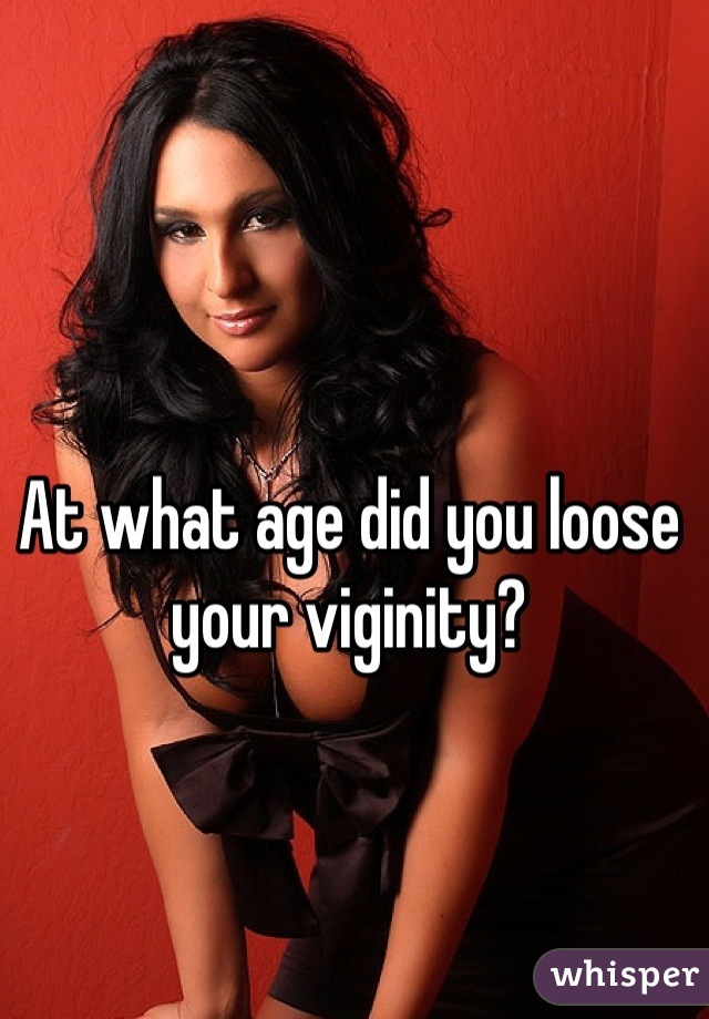 At what age did you loose your viginity?