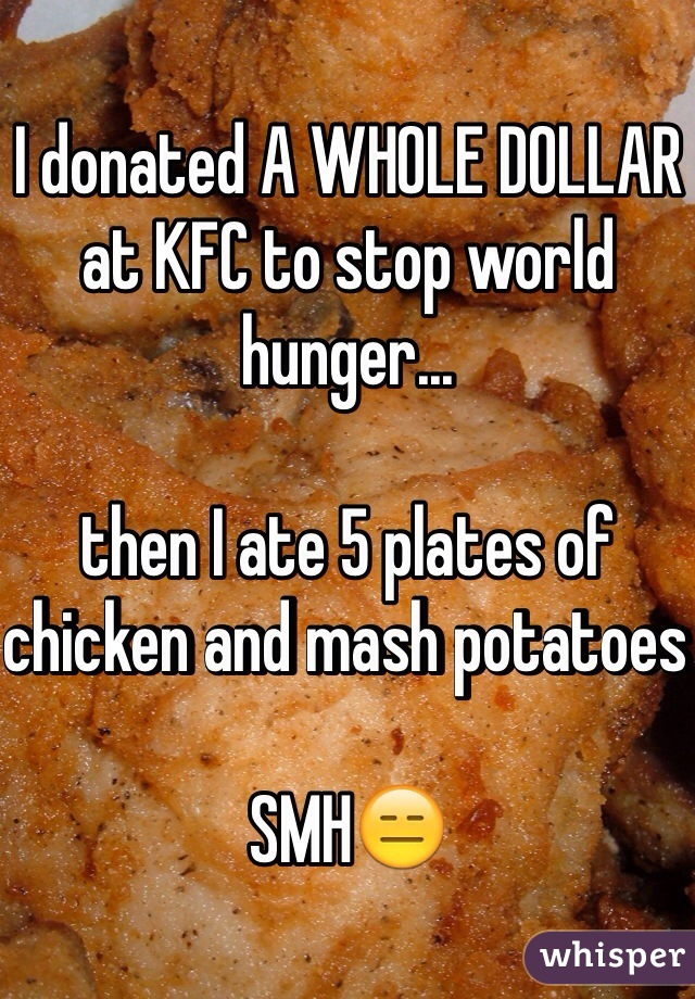 I donated A WHOLE DOLLAR at KFC to stop world hunger...  then I ate 5 plates of chicken and mash potatoes   SMH😑