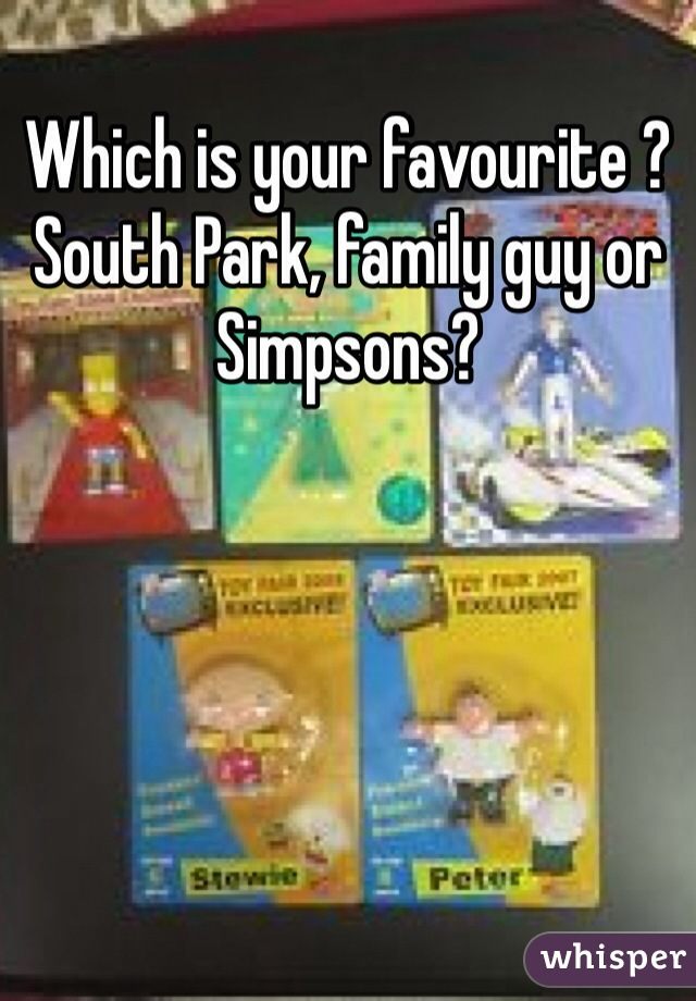 Which is your favourite ? South Park, family guy or Simpsons?