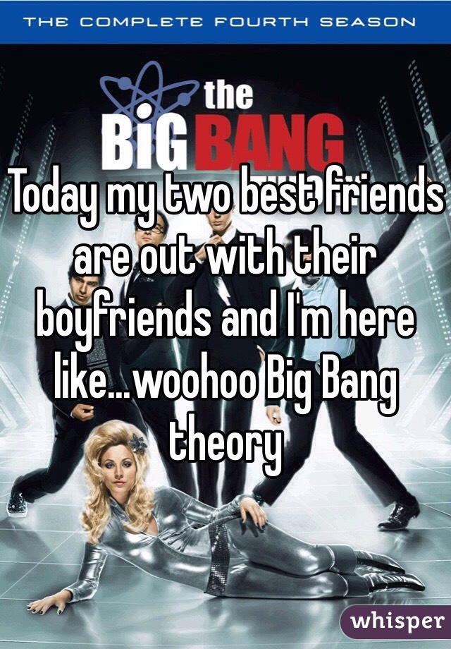 Today my two best friends are out with their boyfriends and I'm here like...woohoo Big Bang theory