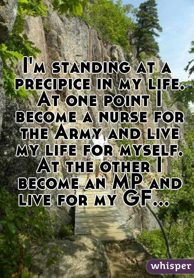 I'm standing at a precipice in my life. At one point I become a nurse for the Army and live my life for myself. At the other I become an MP and live for my GF...