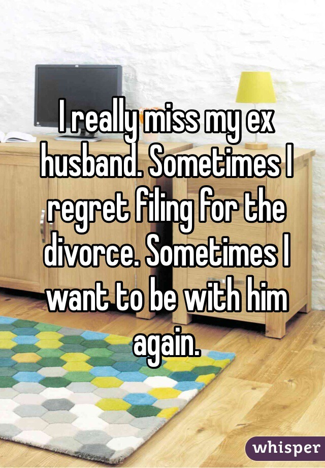 I really miss my ex husband. Sometimes I regret filing for the divorce. Sometimes I want to be with him again.