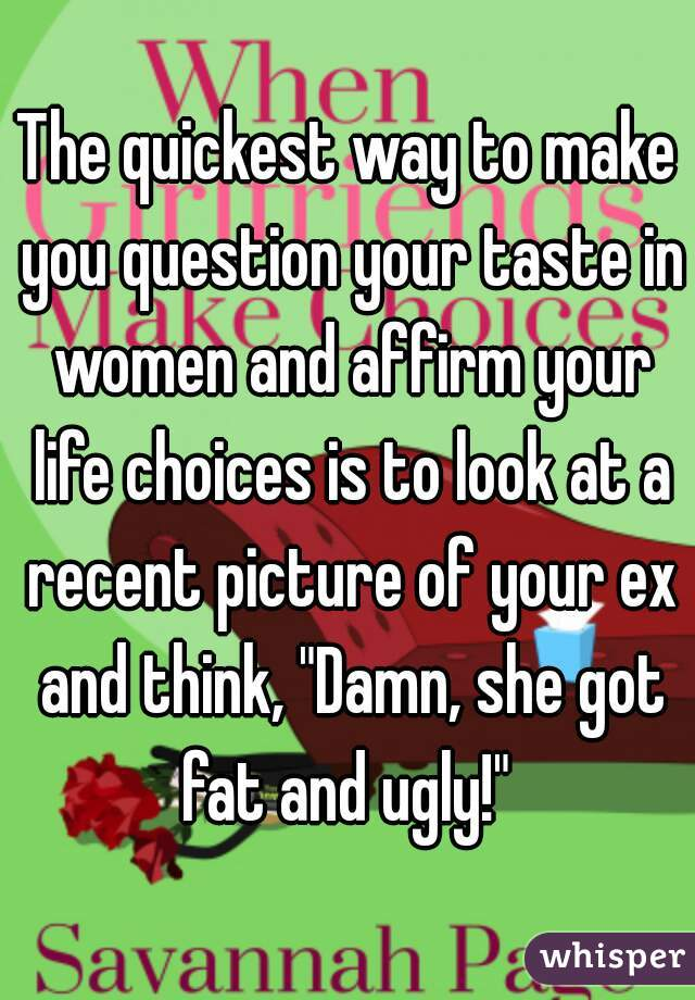 "The quickest way to make you question your taste in women and affirm your life choices is to look at a recent picture of your ex and think, ""Damn, she got fat and ugly!"""