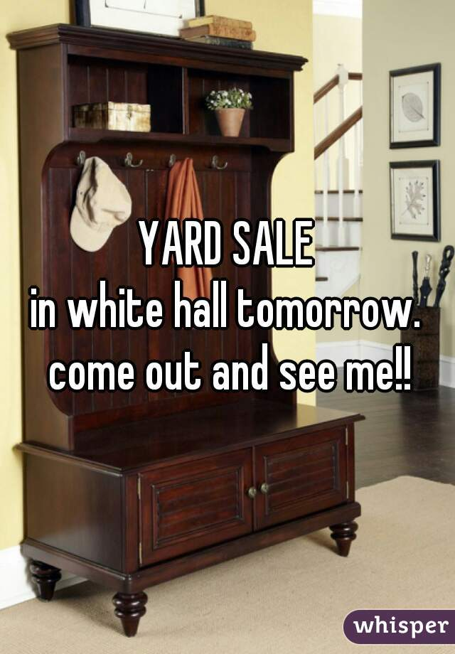 YARD SALE in white hall tomorrow. come out and see me!!