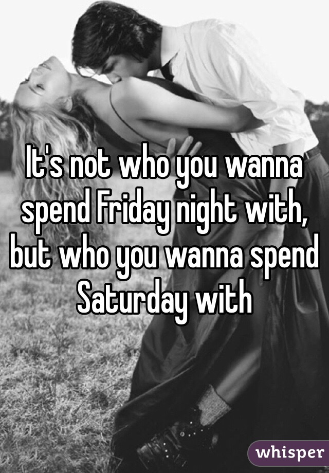 It's not who you wanna spend Friday night with, but who you wanna spend Saturday with