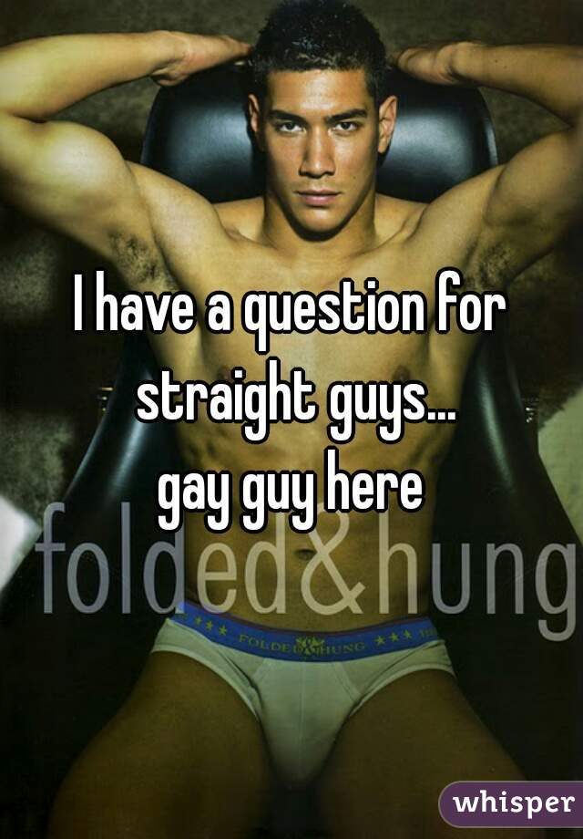 I have a question for straight guys...  gay guy here