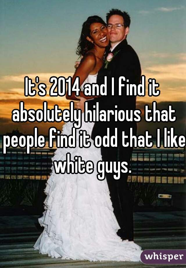 It's 2014 and I find it absolutely hilarious that people find it odd that I like white guys.