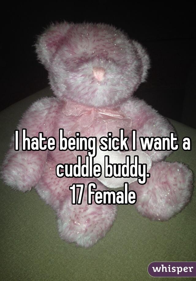 I hate being sick I want a cuddle buddy.  17 female