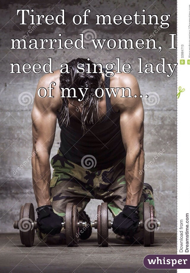Tired of meeting married women, I need a single lady of my own...
