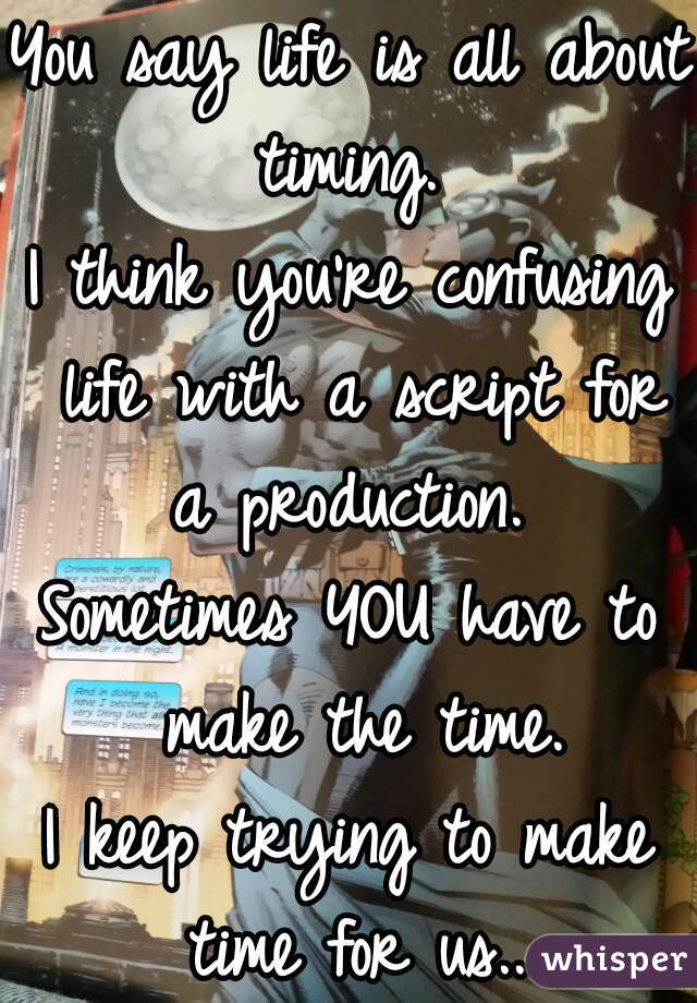 You say life is all about timing.   I think you're confusing life with a script for a production.   Sometimes YOU have to make the time.  I keep trying to make time for us...