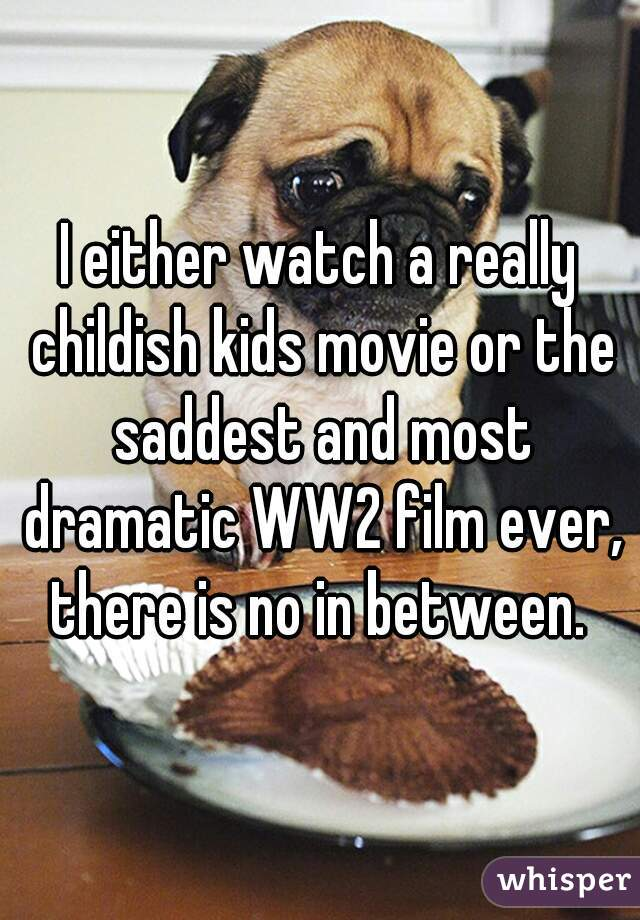 I either watch a really childish kids movie or the saddest and most dramatic WW2 film ever, there is no in between.