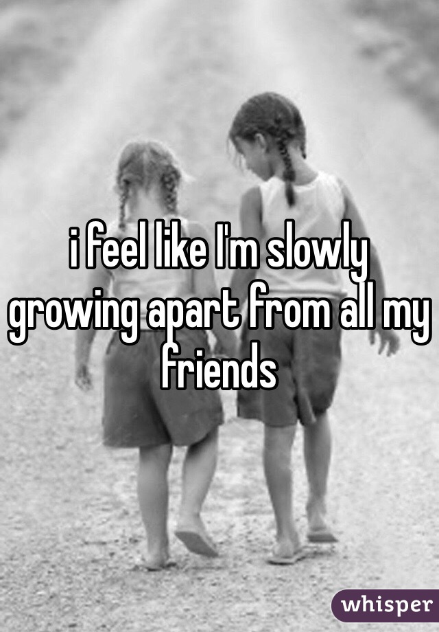 i feel like I'm slowly growing apart from all my friends