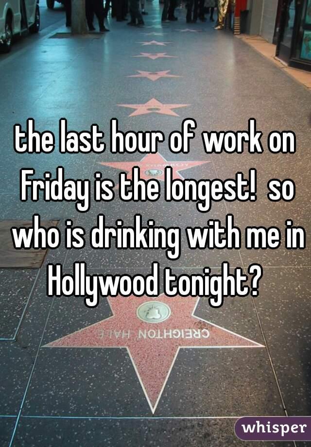 the last hour of work on Friday is the longest!  so who is drinking with me in Hollywood tonight?