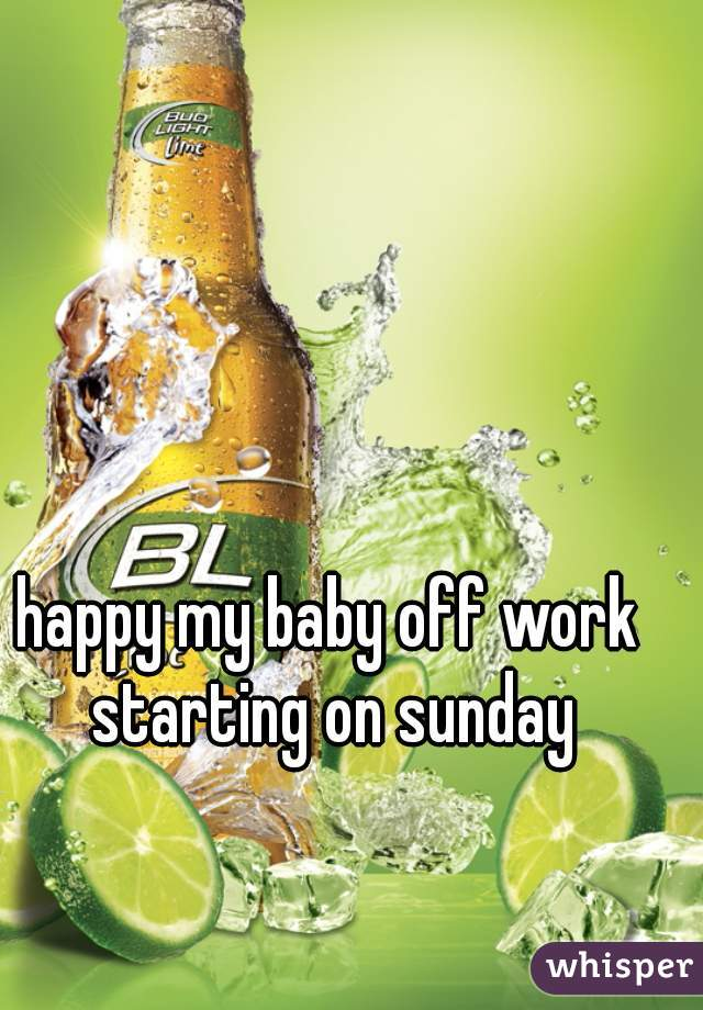 happy my baby off work starting on sunday