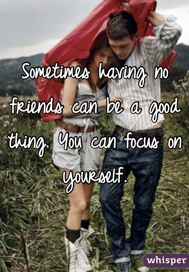 Sometimes having no friends can be a good thing. You can focus on yourself.