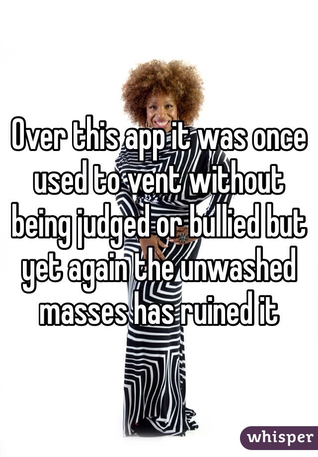 Over this app it was once used to vent without being judged or bullied but yet again the unwashed masses has ruined it