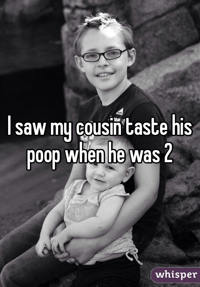 I saw my cousin taste his poop when he was 2