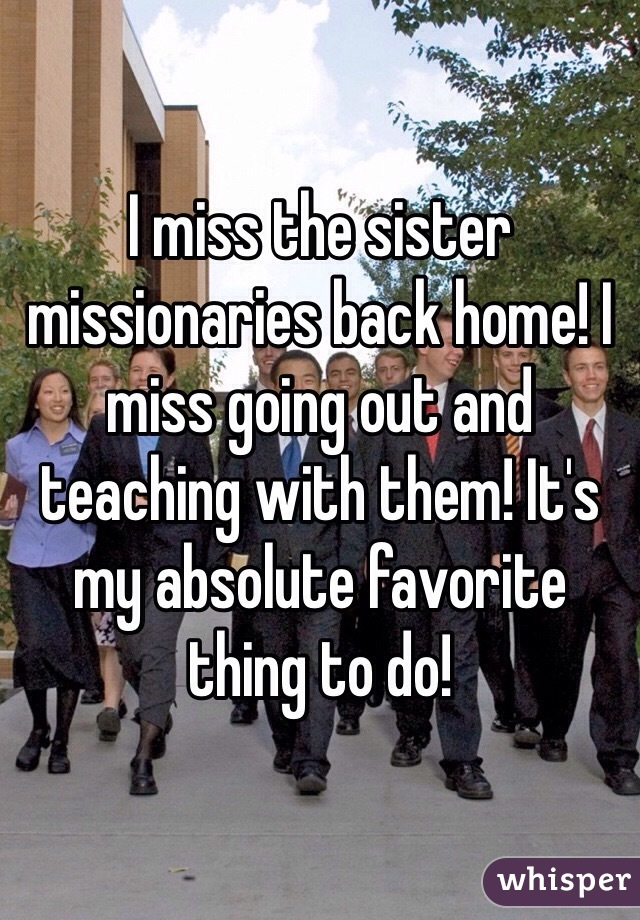 I miss the sister missionaries back home! I miss going out and teaching with them! It's my absolute favorite thing to do!