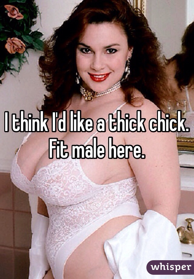 I think I'd like a thick chick. Fit male here.