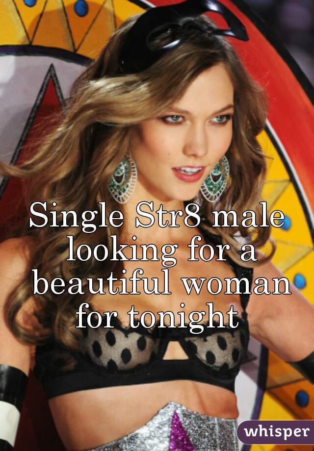 Single Str8 male looking for a beautiful woman for tonight