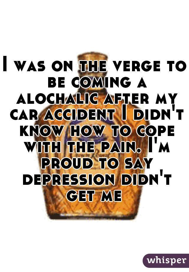 I was on the verge to be coming a alochalic after my car accident I didn't know how to cope with the pain. I'm proud to say depression didn't get me
