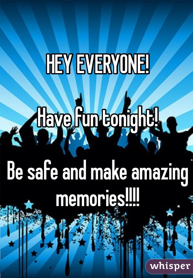 HEY EVERYONE!  Have fun tonight!  Be safe and make amazing memories!!!!
