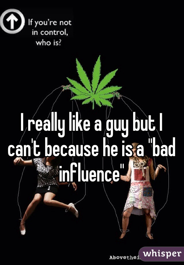 "I really like a guy but I can't because he is a ""bad influence"""