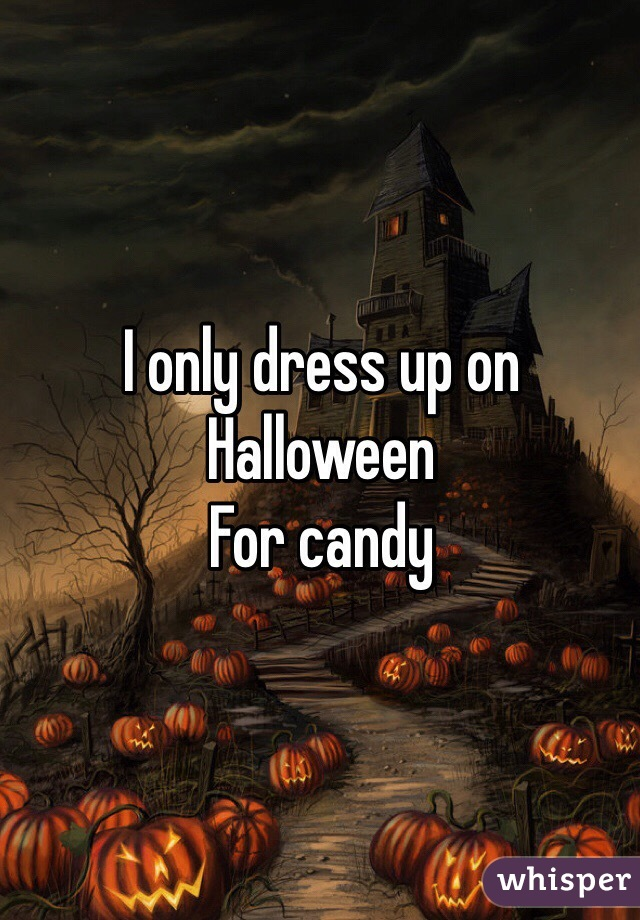 I only dress up on Halloween For candy