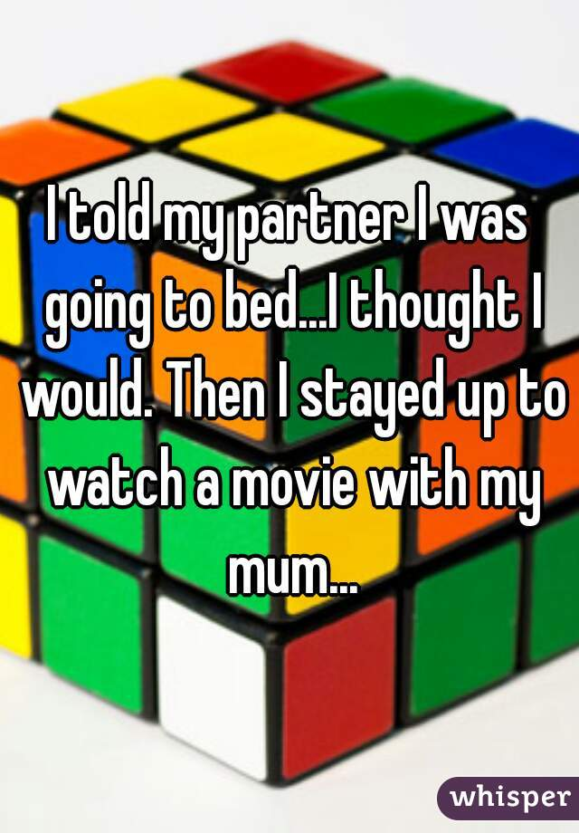 I told my partner I was going to bed...I thought I would. Then I stayed up to watch a movie with my mum...