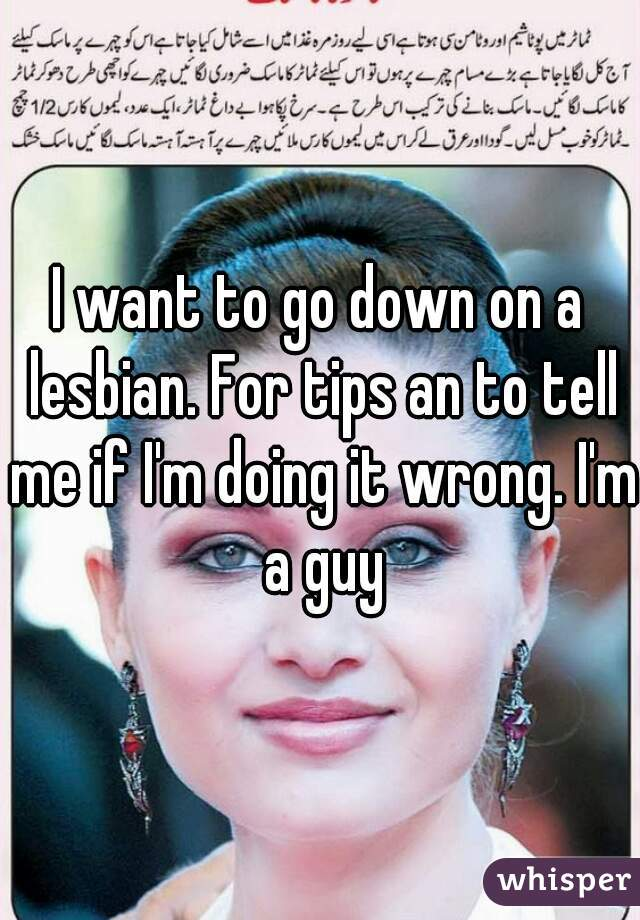 I want to go down on a lesbian. For tips an to tell me if I'm doing it wrong. I'm a guy