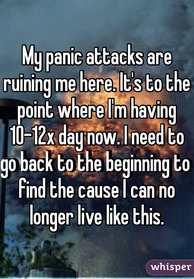 My panic attacks are ruining me here. It's to the point where I'm having 10-12x day now. I need to go back to the beginning to find the cause I can no longer live like this.