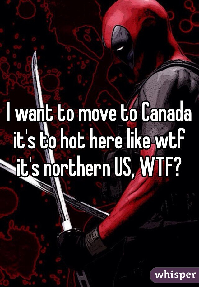 I want to move to Canada it's to hot here like wtf it's northern US, WTF?