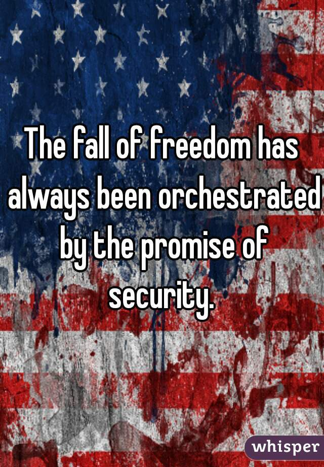 The fall of freedom has always been orchestrated by the promise of security.