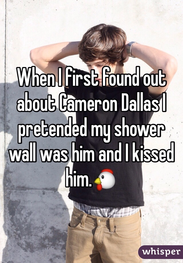 When I first found out about Cameron Dallas I pretended my shower wall was him and I kissed him.🐔