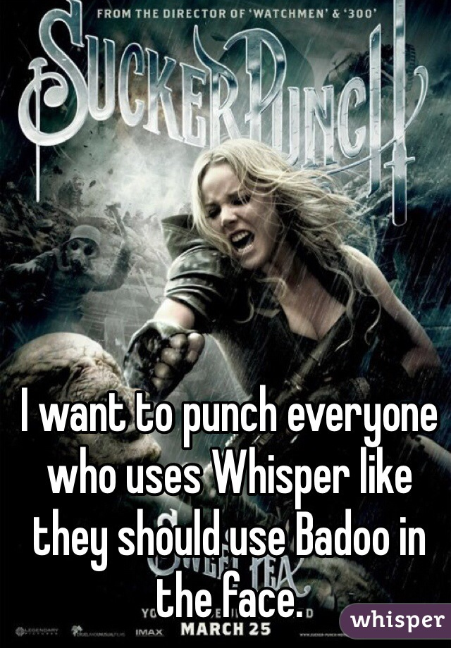 I want to punch everyone who uses Whisper like they should use Badoo in the face.