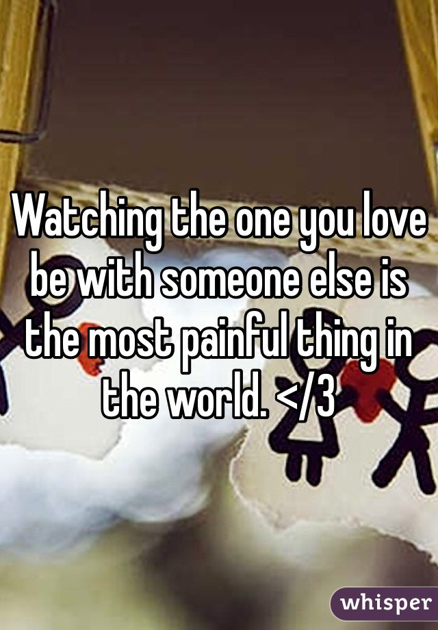 Watching the one you love be with someone else is the most painful thing in the world. </3