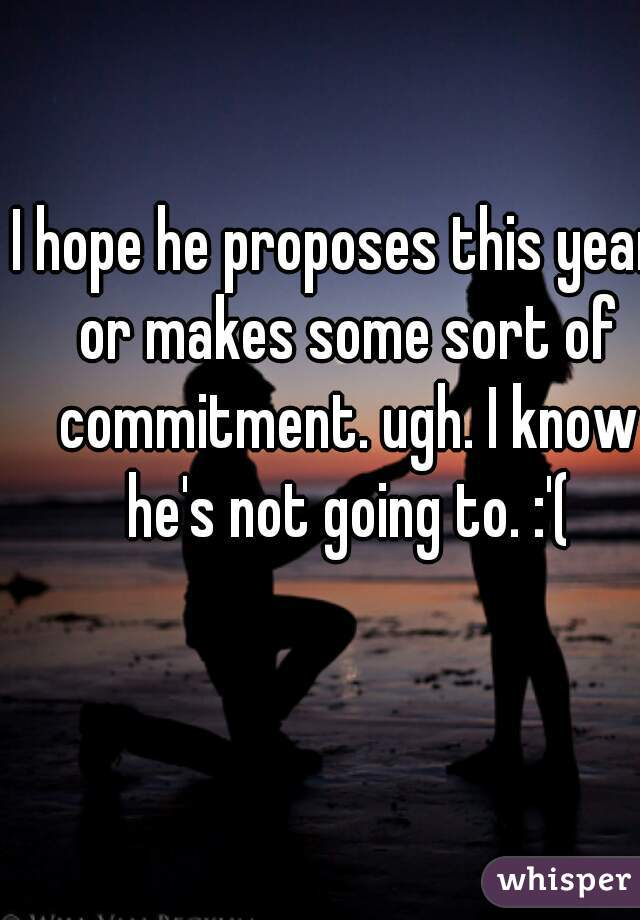 I hope he proposes this year, or makes some sort of commitment. ugh. I know he's not going to. :'(