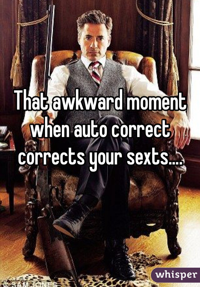 That awkward moment when auto correct corrects your sexts....