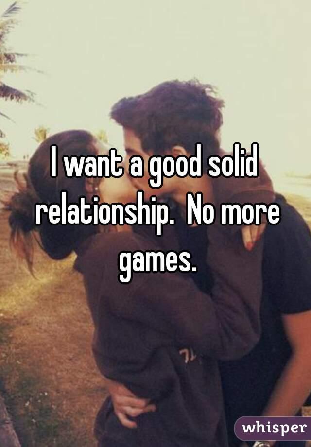 I want a good solid relationship.  No more games.
