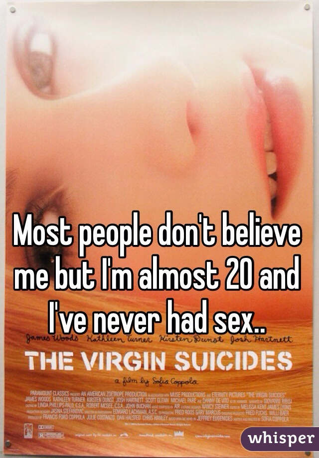 Most people don't believe me but I'm almost 20 and I've never had sex..
