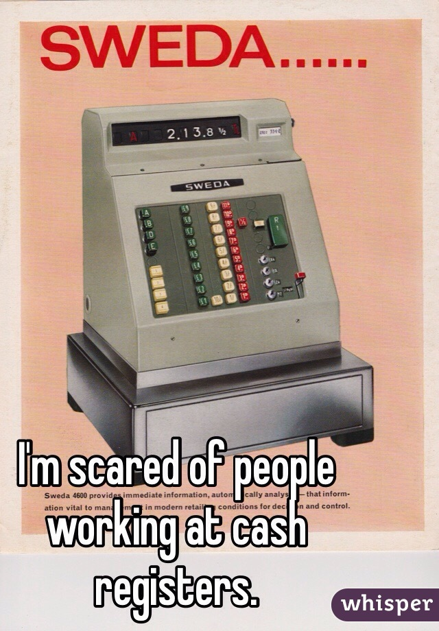 I'm scared of people working at cash registers.