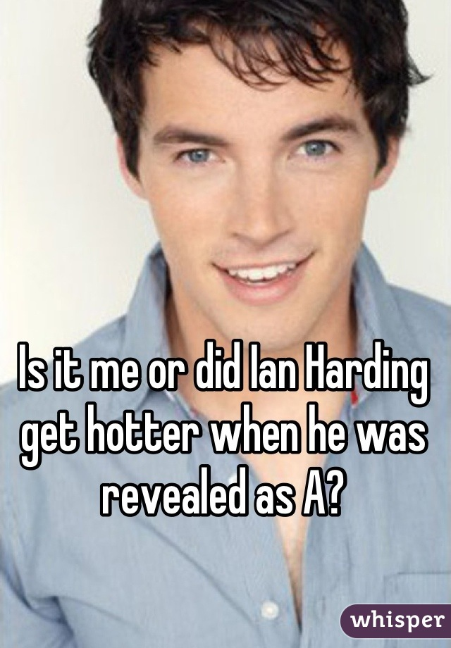 Is it me or did Ian Harding get hotter when he was revealed as A?