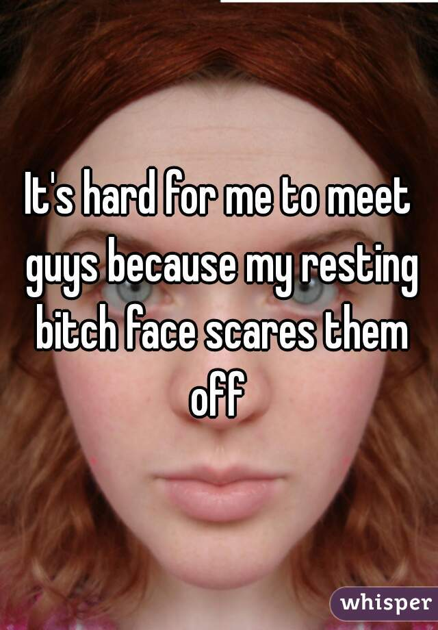 It's hard for me to meet guys because my resting bitch face scares them off