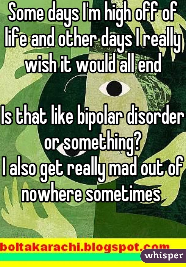 Some days I'm high off of life and other days I really wish it would all end  Is that like bipolar disorder or something? I also get really mad out of nowhere sometimes
