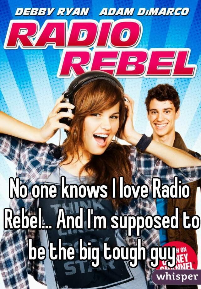 No one knows I love Radio Rebel... And I'm supposed to be the big tough guy