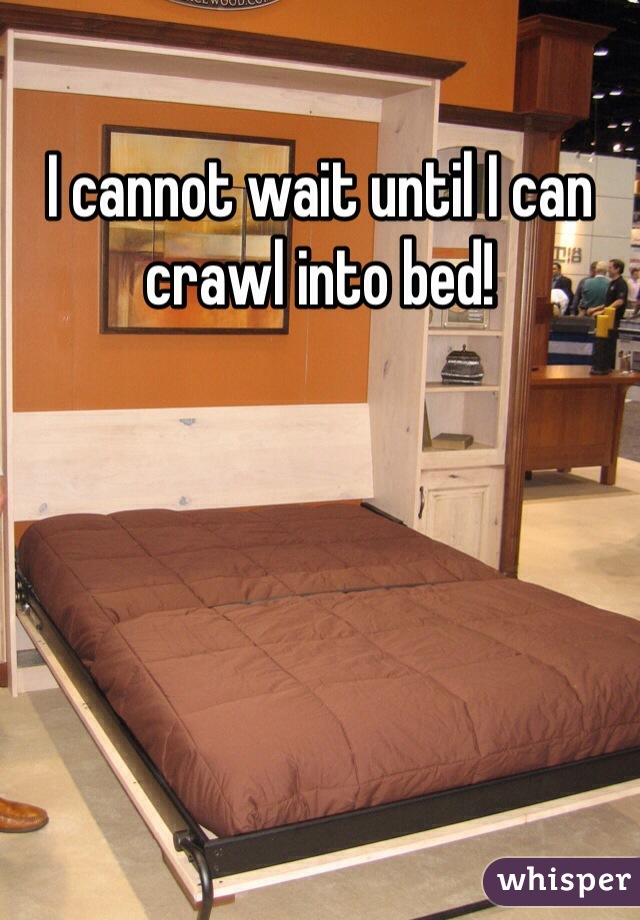I cannot wait until I can crawl into bed!