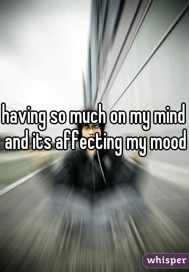 having so much on my mind and its affecting my mood
