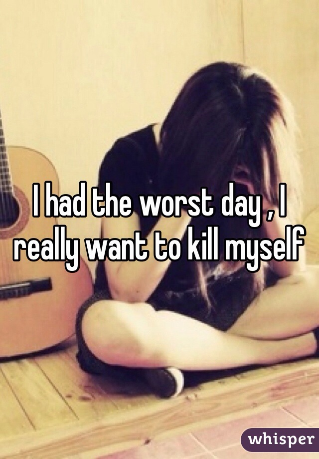 I had the worst day , I really want to kill myself