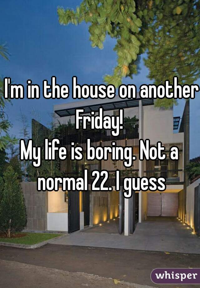 I'm in the house on another Friday!  My life is boring. Not a normal 22. I guess