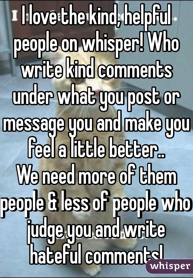 I love the kind, helpful people on whisper! Who write kind comments under what you post or message you and make you feel a little better..  We need more of them people & less of people who judge you and write hateful comments!